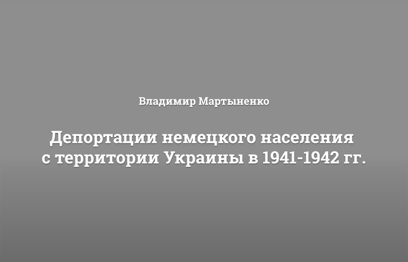 СМОТРИТЕ ВИДЕО: Лекция Владимира Мартыненко «Депортации немецкого населения с территории Украины в 1941-1942 гг».